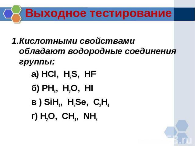 Выходное тестирование 1.Кислотными свойствами обладают водородные соединения группы:а) HCl, H2S, HF б) PH3, H2O, HI в ) SiH4, H2Se, C2H4 г) H2O, CH4, NH3