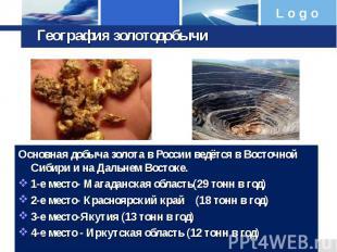 География золотодобычи Основная добыча золота в России ведётся в Восточной Сибир