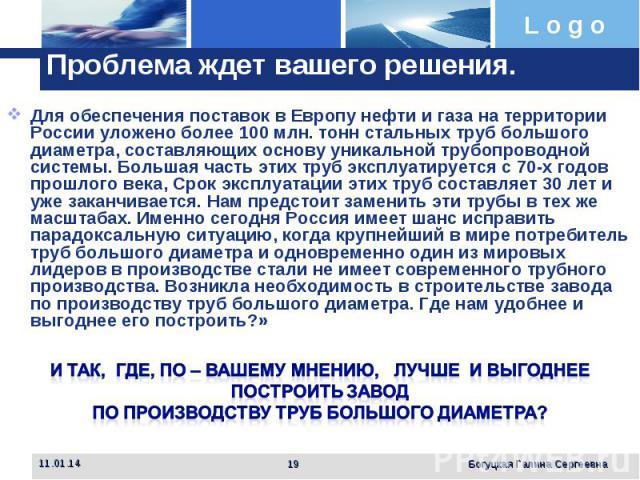 Проблема ждет вашего решения. Для обеспечения поставок в Европу нефти и газа на территории России уложено более 100 млн. тонн стальных труб большого диаметра, составляющих основу уникальной трубопроводной системы. Большая часть этих труб эксплуатиру…