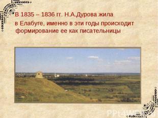 В 1835 – 1836 гг. Н.А.Дурова жила в Елабуге, именно в эти годы происходит формир