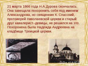 21 марта 1866 года Н.А.Дурова скончалась. Она завещала похоронить себя под имене