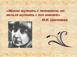 «Можно шутить с человеком, но нельзя шутить с его именем» М.И. Цветаева