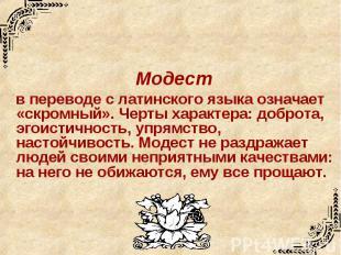 Модест в переводе с латинского языка означает «скромный». Черты характера: добро