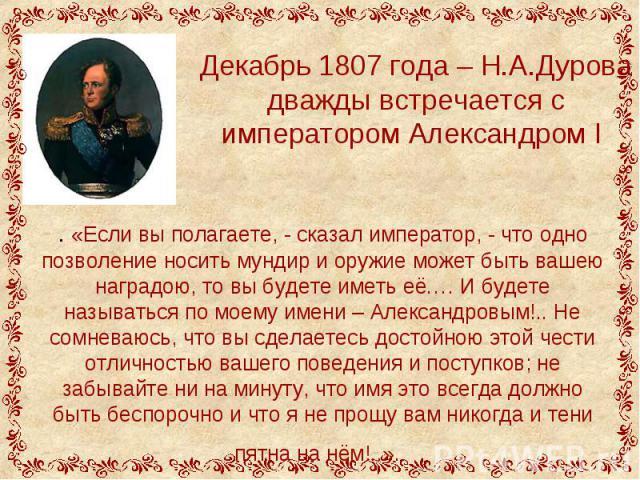 Декабрь 1807 года – Н.А.Дурова дважды встречается с императором Александром І . «Если вы полагаете, - сказал император, - что одно позволение носить мундир и оружие может быть вашею наградою, то вы будете иметь её.… И будете называться по моему имен…