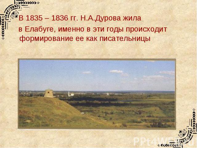 В 1835 – 1836 гг. Н.А.Дурова жила в Елабуге, именно в эти годы происходит формирование ее как писательницы