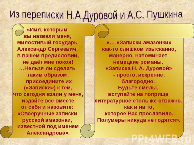 Из переписки Н.А.Дуровой и А.С. Пушкина «Имя, которым вы назвали меня, милостивый государь Александр Сергеевич, в вашем предисловии, не даёт мне покоя! …Нельзя ли сделать таким образом: присоедините их («Записки») к тем, что сегодня взяли у меня, из…