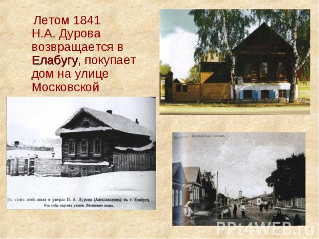 Летом 1841 Н.А. Дурова возвращается в Елабугу, покупает дом на улице Московской
