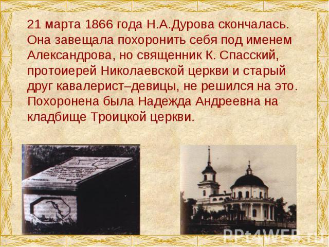21 марта 1866 года Н.А.Дурова скончалась. Она завещала похоронить себя под именем Александрова, но священник К. Спасский, протоиерей Николаевской церкви и старый друг кавалерист–девицы, не решился на это. Похоронена была Надежда Андреевна на кладбищ…