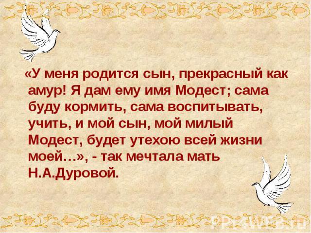 «У меня родится сын, прекрасный как амур! Я дам ему имя Модест; сама буду кормить, сама воспитывать, учить, и мой сын, мой милый Модест, будет утехою всей жизни моей…», - так мечтала мать Н.А.Дуровой.