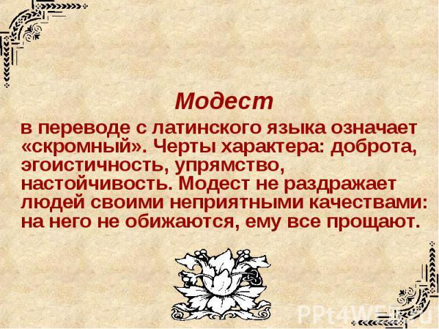 Модест в переводе с латинского языка означает «скромный». Черты характера: доброта, эгоистичность, упрямство, настойчивость. Модест не раздражает людей своими неприятными качествами: на него не обижаются, ему все прощают.