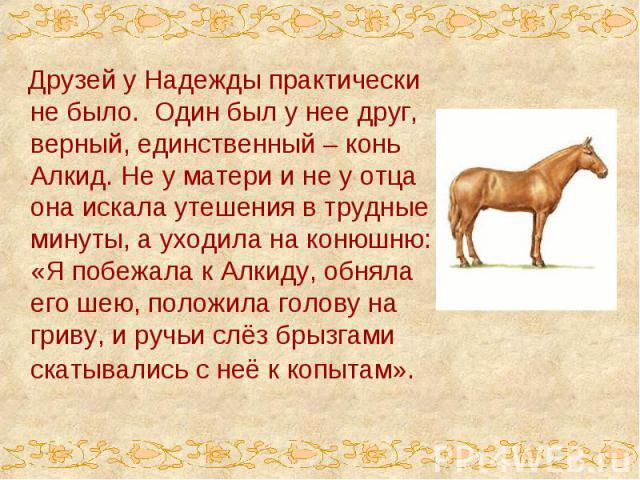 Друзей у Надежды практически не было. Один был у нее друг, верный, единственный – конь Алкид. Не у матери и не у отца она искала утешения в трудные минуты, а уходила на конюшню: «Я побежала к Алкиду, обняла его шею, положила голову на гриву, и ручьи…
