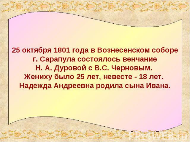 25 октября 1801 года в Вознесенском соборе г. Сарапула состоялось венчание Н. А. Дуровой с В.С. Черновым. Жениху было 25 лет, невесте - 18 лет. Надежда Андреевна родила сына Ивана.