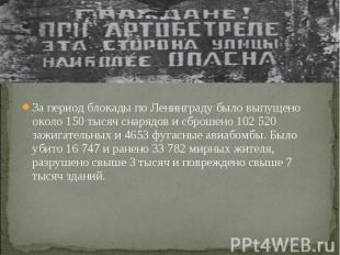 За период блокады по Ленинграду было выпущено около 150 тысяч снарядов и сброшен