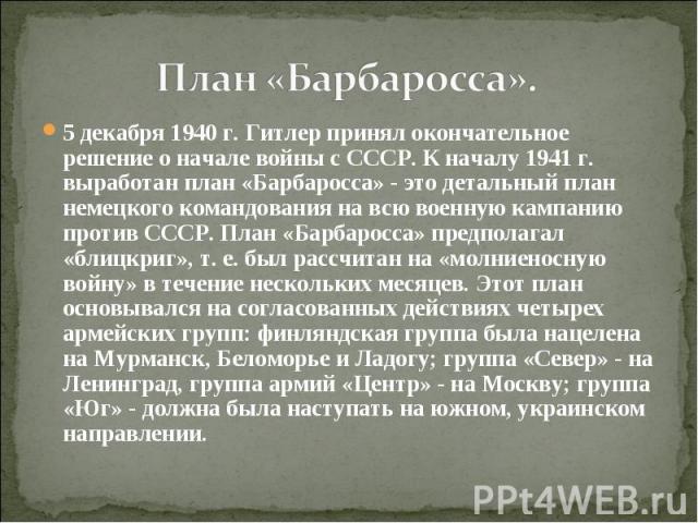 План «Барбаросса». 5 декабря 1940 г. Гитлер принял окончательное решение о начале войны с СССР. К началу 1941 г. выработан план «Барбаросса» - это детальный план немецкого командования на всю военную кампанию против СССР. План «Барбаросса» предполаг…