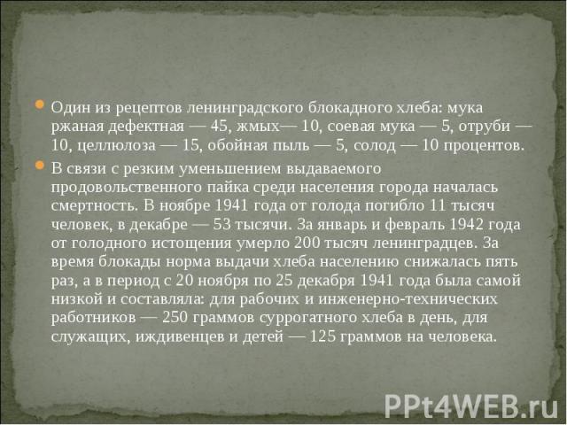 Один из рецептов ленинградского блокадного хлеба: мука ржаная дефектная — 45, жмых— 10, соевая мука — 5, отруби — 10, целлюлоза — 15, обойная пыль — 5, солод — 10 процентов.В связи с резким уменьшением выдаваемого продовольственного пайка среди насе…