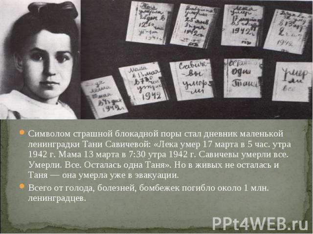 Символом страшной блокадной поры стал дневник маленькой ленинградки Тани Савичевой: «Лека умер 17 марта в 5 час. утра 1942 г. Мама 13 марта в 7:30 утра 1942 г. Савичевы умерли все. Умерли. Все. Осталась одна Таня». Но в живых не осталась и Таня — он…