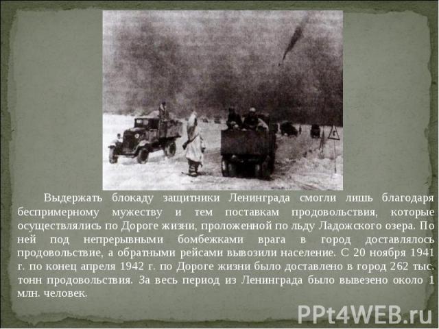 Выдержать блокаду защитники Ленинграда смогли лишь благодаря беспримерному мужеству и тем поставкам продовольствия, которые осуществлялись по Дороге жизни, проложенной по льду Ладожского озера. По ней под непрерывными бомбежками врага в город достав…