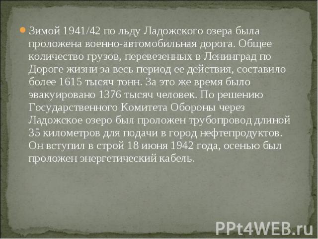 Зимой 1941/42 по льду Ладожского озера была проложена военно-автомобильная дорога. Общее количество грузов, перевезенных в Ленинград по Дороге жизни за весь период ее действия, составило более 1615 тысяч тонн. За это же время было эвакуировано 1376 …