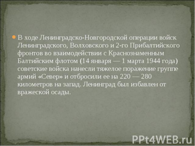 В ходе Ленинградско-Новгородской операции войск Ленинградского, Волховского и 2-го Прибалтийского фронтов во взаимодействии с Краснознаменным Балтийским флотом (14 января — 1 марта 1944 года) советские войска нанесли тяжелое поражение группе армий «…