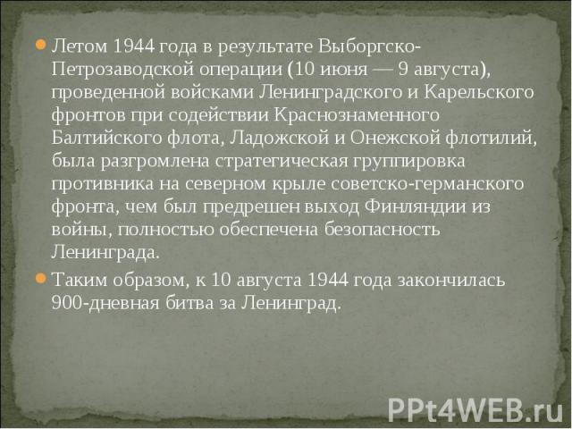 Летом 1944 года в результате Выборгско-Петрозаводской операции (10 июня — 9 августа), проведенной войсками Ленинградского и Карельского фронтов при содействии Краснознаменного Балтийского флота, Ладожской и Онежской флотилий, была разгромлена страте…