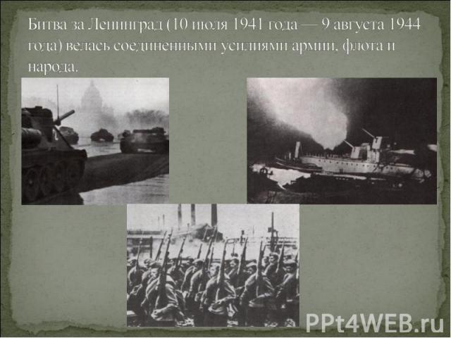 Битва за Ленинград (10 июля 1941 года — 9 августа 1944 года) велась соединенными усилиями армии, флота и народа.