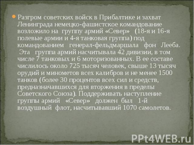 Разгром советских войск в Прибалтике и захват Ленинграда немецко-фашистское командование возложило на группу армий «Север» (18-я и 16-я полевые армии и 4-я танковая группа) под командованием генерал-фельдмаршала фон Лееба. Эта группа армий насчитыва…
