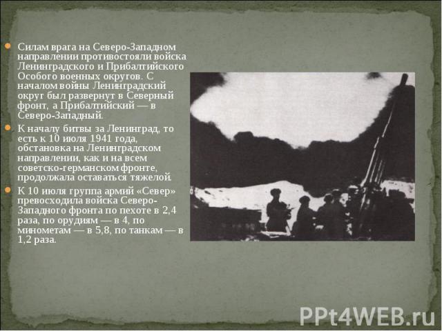 Силам врага на Северо-Западном направлении противостояли войска Ленинградского и Прибалтийского Особого военных округов. С началом войны Ленинградский округ был развернут в Северный фронт, а Прибалтийский — в Северо-Западный. К началу битвы за Ленин…