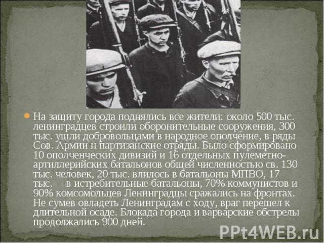 На защиту города поднялись все жители: около 500 тыс. ленинградцев строили оборонительные сооружения, 300 тыс. ушли добровольцами в народное ополчение, в ряды Сов. Армии н партизанские отряды. Было сформировано 10 ополченческих дивизий и 16 отдельны…