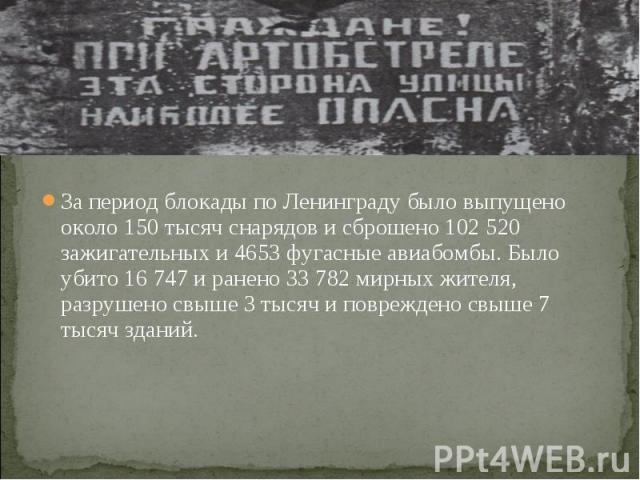 За период блокады по Ленинграду было выпущено около 150 тысяч снарядов и сброшено 102 520 зажигательных и 4653 фугасные авиабомбы. Было убито 16 747 и ранено 33 782 мирных жителя, разрушено свыше 3 тысяч и повреждено свыше 7 тысяч зданий.