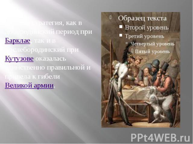 Русская стратегия, как в добородинский период приБарклае, так и в послебородинский приКутузовеоказалась единственно правильной и привела к гибелиВеликой армии.