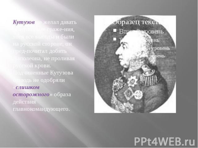 Кутузов не желал давать генеральные сражения, хотя все выгоды и были на русской стороне, он предпочитал добить Наполеона, не проливая русской крови. Подчиненные Кутузова отнюдь не одобряли «слишком осторожного» образа действия главнокомандующего.