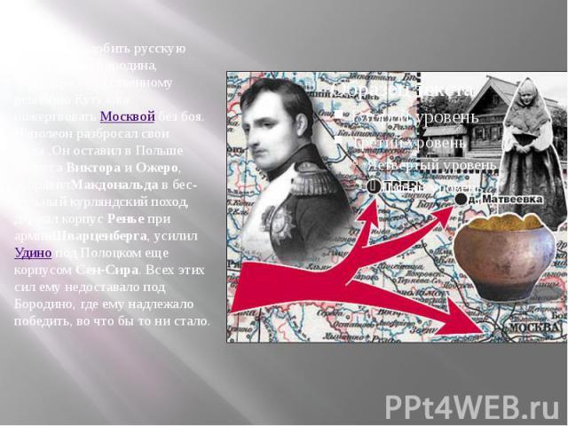 Не удалось добить русскую армию после Бородина, благодаря мужественному решению Кутузова пожертвоватьМосквойбез боя. Наполеон разбросал свои силы.Он оставил в Польше корпусаВиктораиОжеро, отправилМакдональдав бесцельный курляндский поход, де…