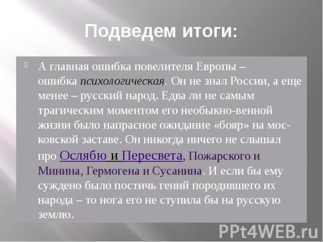 Подведем итоги: А главная ошибка повелителя Европы – ошибкапсихологическая.Он не знал России, а еще менее – русский народ. Едва ли не самым трагическим моментом его необыкновенной жизни было напрасное ожидание «бояр» на московской заставе. Он нико…