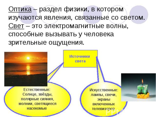 Оптика – раздел физики, в котором изучаются явления, связанные со светом.Свет – это электромагнитные волны, способные вызывать у человека зрительные ощущения. Источники света Естественные: Солнце, звёзды, полярные сияния, молнии, светящиеся насекомы…