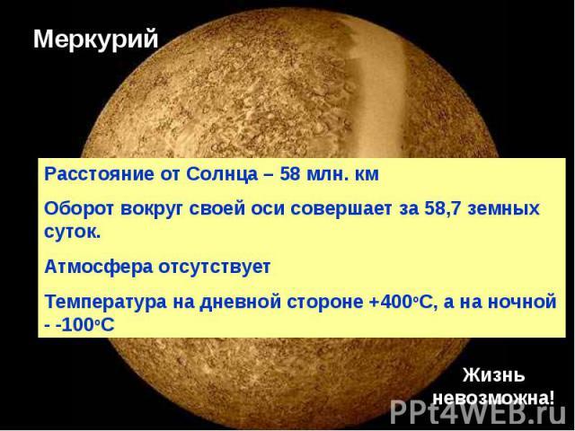 Меркурий Расстояние от Солнца – 58 млн. км Оборот вокруг своей оси совершает за 58,7 земных суток.Атмосфера отсутствуетТемпература на дневной стороне +400оС, а на ночной - -100оС