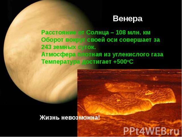 Расстояние от Солнца – 108 млн. км Оборот вокруг своей оси совершает за 243 земных суток.Атмосфера плотная из углекислого газаТемпература достигает +500оС Жизнь невозможна!