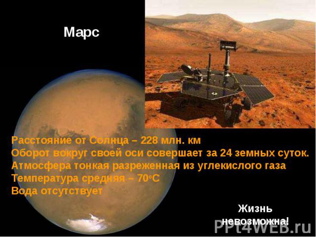Расстояние от Солнца – 228 млн. км Оборот вокруг своей оси совершает за 24 земных суток.Атмосфера тонкая разреженная из углекислого газаТемпература средняя – 70оСВода отсутствует