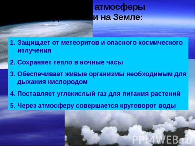 Значение атмосферы для жизни на Земле: Защищает от метеоритов и опасного космического излученияСохраняет тепло в ночные часыОбеспечивает живые организмы необходимым для дыхания кислородомПоставляет углекислый газ для питания растенийЧерез атмосферу …