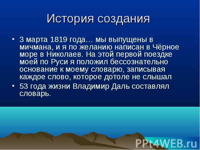 3 марта 1819 года… мы выпущены в мичмана, и я по желанию написан в Чёрное море в Николаев. На этой первой поездке моей по Руси я положил бессознательно основание к моему словарю, записывая каждое слово, которое дотоле не слышал 53 года жизни Владими…
