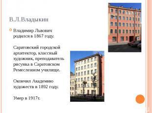 Владимир Львович родился в 1867 году. Саратовский городской архитектор, классный