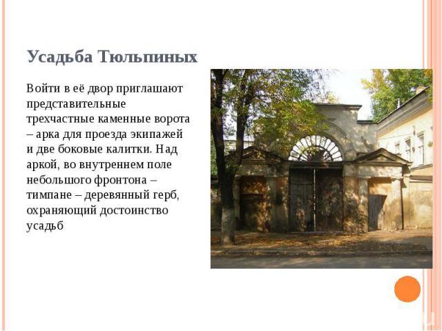 Войти в её двор приглашают представительные трехчастные каменные ворота – арка для проезда экипажей и две боковые калитки. Над аркой, во внутреннем поле небольшого фронтона – тимпане – деревянный герб, охраняющий достоинство усадьб