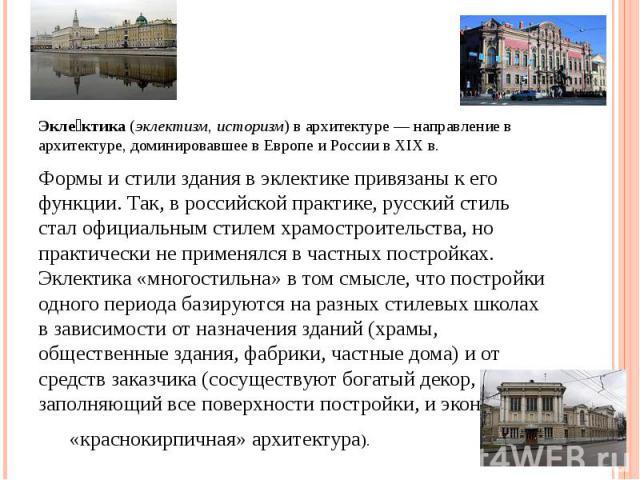 Эклектика (эклектизм, историзм) в архитектуре — направление в архитектуре, доминировавшее в Европе и России в XIX в. Формы и стили здания в эклектике привязаны к его функции. Так, в российской практике, русский стиль стал официальным стилем храмостр…