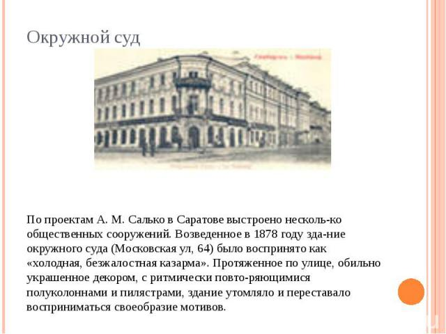 По проектам А. М. Салько в Саратове выстроено несколько общественных сооружений. Возведенное в 1878 году здание окружного суда (Московская ул, 64) было воспринято как «холодная, безжалостная казарма». Протяженное по улице, обильно украшенное декором…