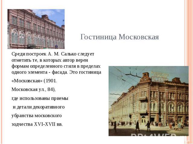 Среди построек А. М. Салько следует отметить те, в которых автор верен формам определенного стиля в пределах одного элемента - фасада. Это гостиница «Московская» (1901. Московская ул., 84), где использованы приемы и детали декоративного убранства мо…