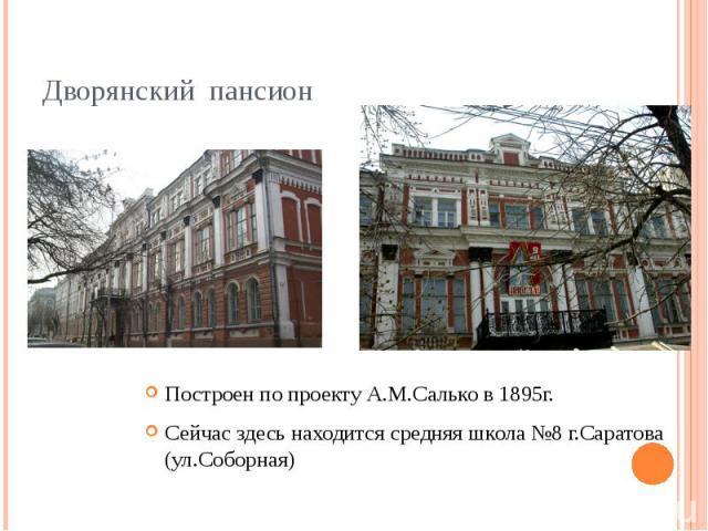 Дворянский пансионПостроен по проекту А.М.Салько в 1895г.Сейчас здесь находится средняя школа №8 г.Саратова (ул.Соборная)