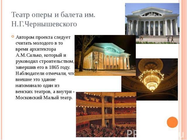 Театр оперы и балета им. Н.Г.Чернышевского Автором проекта следует считать молодого в то время архитектора А.М.Салько, который и руководил строительством, завершив его в 1865 году. Наблюдатели отмечали, что внешне это здание напоминало один из венск…