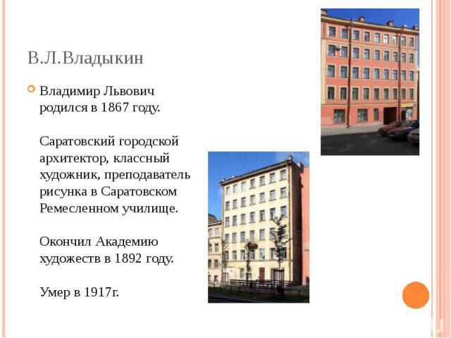 Владимир Львович родился в 1867 году. Саратовский городской архитектор, классный художник, преподаватель рисунка в Саратовском Ремесленном училище. Окончил Академию художеств в 1892 году. Умер в 1917г.