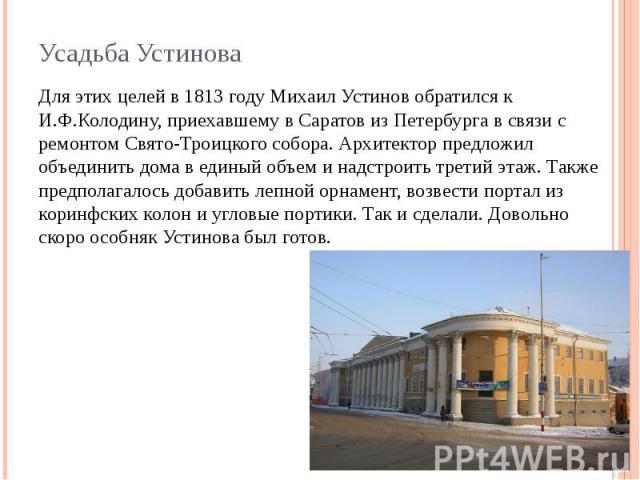 Для этих целей в 1813 году Михаил Устинов обратился к И.Ф.Колодину, приехавшему в Саратов из Петербурга в связи с ремонтом Свято-Троицкого собора. Архитектор предложил объединить дома в единый объем и надстроить третий этаж. Также предполагалось доб…