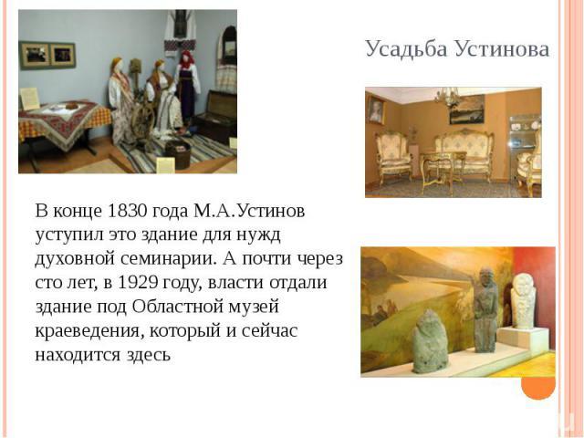 В конце 1830 года М.А.Устинов уступил это здание для нужд духовной семинарии. А почти через сто лет, в 1929 году, власти отдали здание под Областной музей краеведения, который и сейчас находится здесь