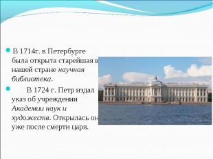 В 1714г. в Петербурге была открыта старейшая в нашей стране научная библиотека.В
